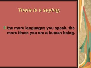 There is a saying: the more languages you speak, the more times you are a hum
