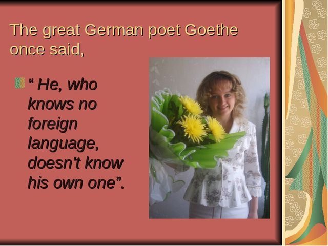 """The great German poet Goethe once said, """" He, who knows no foreign language,..."""