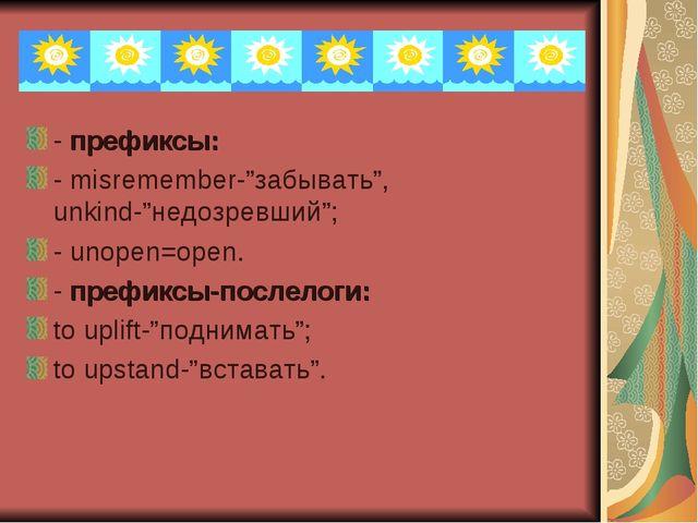 """- префиксы: - misremember-""""забывать"""", unkind-""""недозревший""""; - unopen=open. -..."""