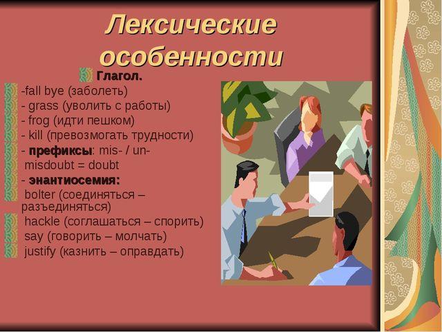Лексические особенности Глагол. -fall bye (заболеть) - grass (уволить с работ...