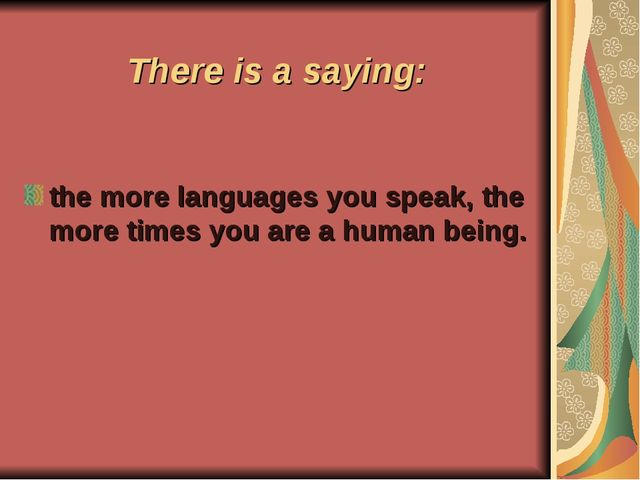 There is a saying: the more languages you speak, the more times you are a hum...
