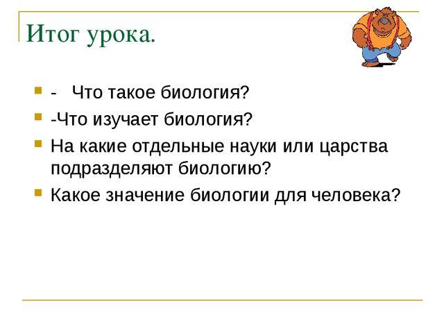 Итог урока. - Что такое биология? -Что изучает биология? На какие отдельные н...