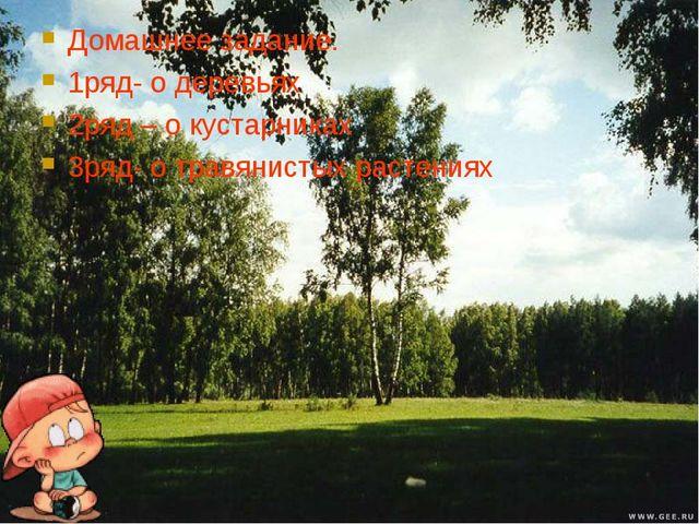 Домашнее задание. 1ряд- о деревьях 2ряд – о кустарниках 3ряд- о травянистых р...