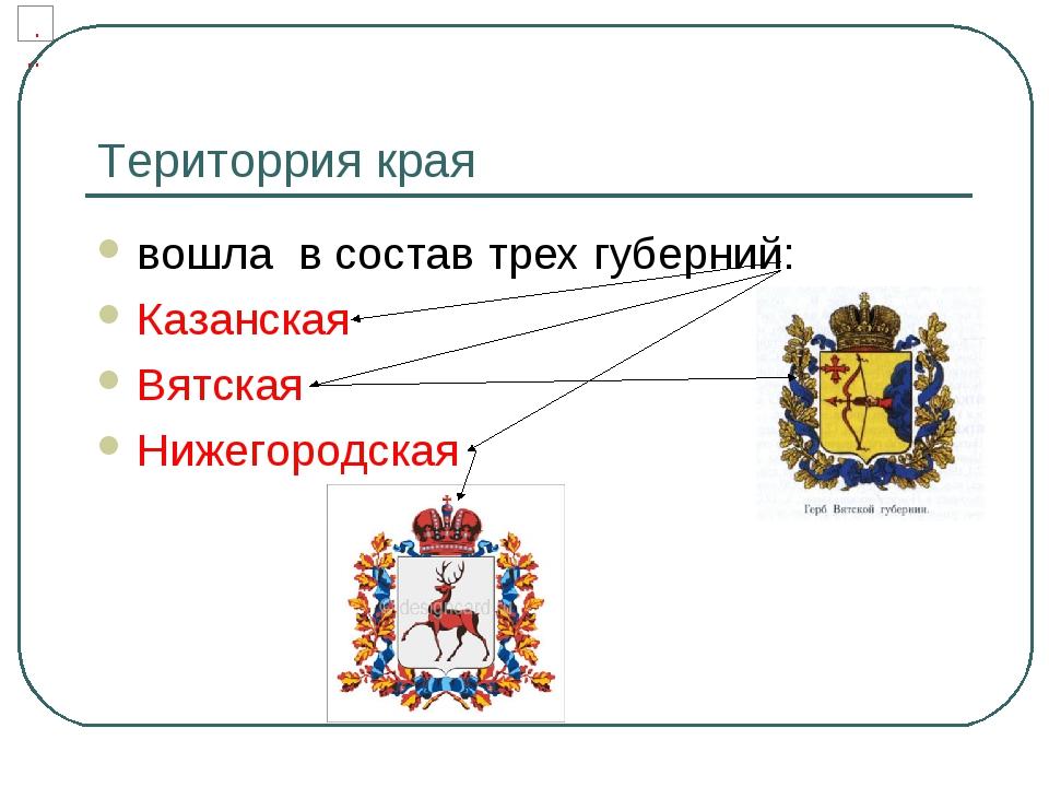 Територрия края вошла в состав трех губерний: Казанская Вятская Нижегородская