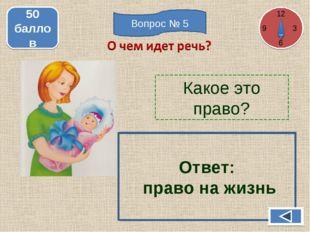 Какое это право? 50 баллов Ответ: право на жизнь 12 3 6 Вопрос № 5