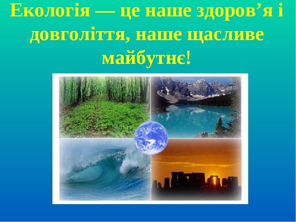 Екологія — це наше здоров'я і довголіття, наше щасливе майбутнє!