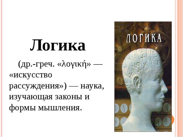 Логика (др.-греч. «λογική»— «искусство рассуждения»)— наука, изучающая зак...