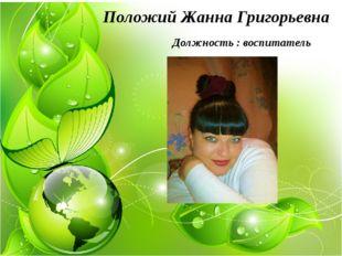 Положий Жанна Григорьевна Должность : воспитатель