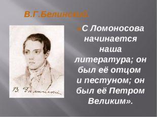 В.Г.Белинский. «С Ломоносова начинается наша литература; он был её отцом и пе