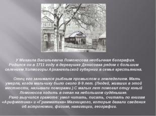 У Михаила Васильевича Ломоносова необычная биография. Родился он в 1711 году