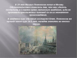 В 19 лет Михаил Ломоносов попал в Москву. Обстоятельства сложились так, что