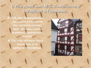 В 1736 году Ломоносов был направлен в Германию для изучения точных наук - физ