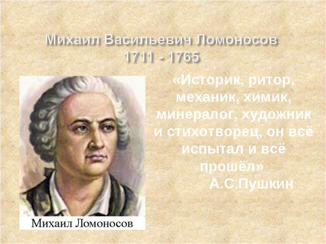 «Историк, ритор, механик, химик, минералог, художник и стихотворец, он всё ис...