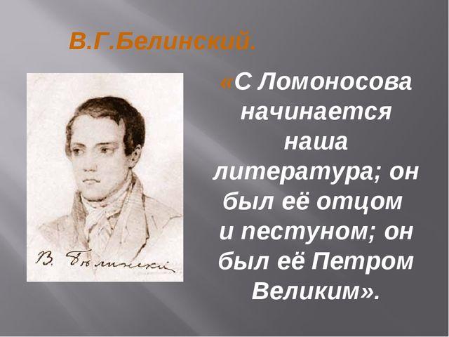 В.Г.Белинский. «С Ломоносова начинается наша литература; он был её отцом и пе...