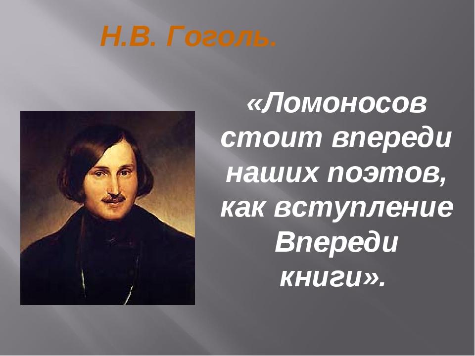 «Ломоносов стоит впереди наших поэтов, как вступление Впереди книги». Н.В. Го...