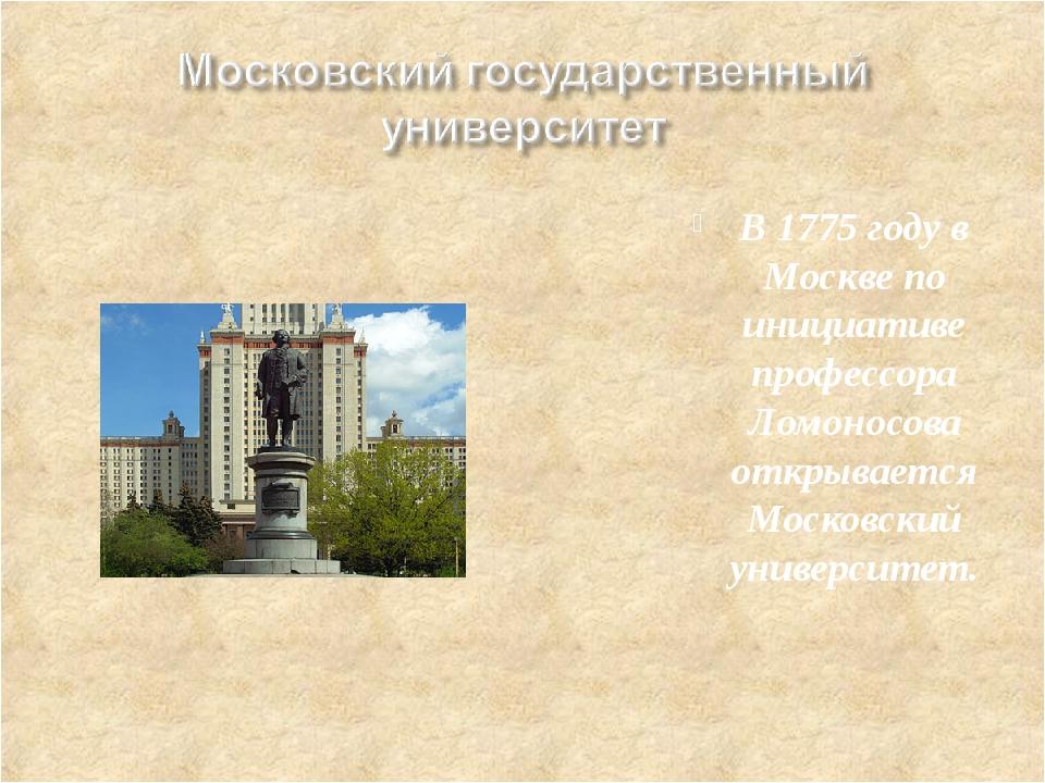 В 1775 году в Москве по инициативе профессора Ломоносова открывается Московск...