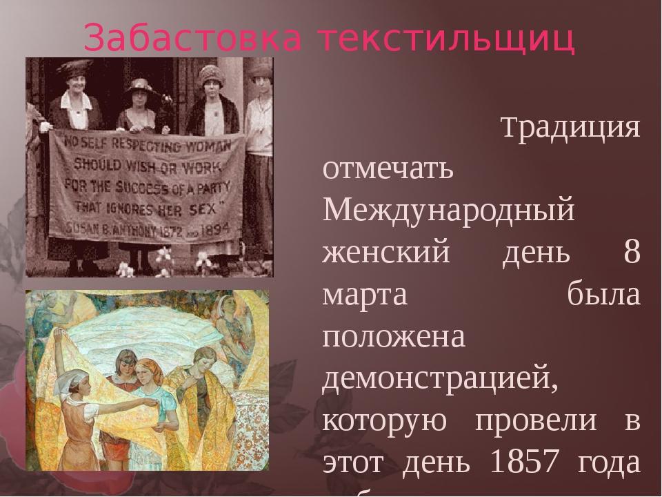 Забастовка текстильщиц  Традиция отмечать Международный женский день 8 март...