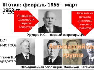 III этап: февраль 1955 – март 1958 гг. Хрущев Н.С. – первый секретарь ЦК Объе