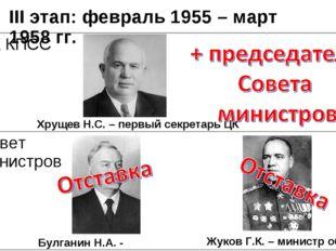 III этап: февраль 1955 – март 1958 гг. Хрущев Н.С. – первый секретарь ЦК Жуко