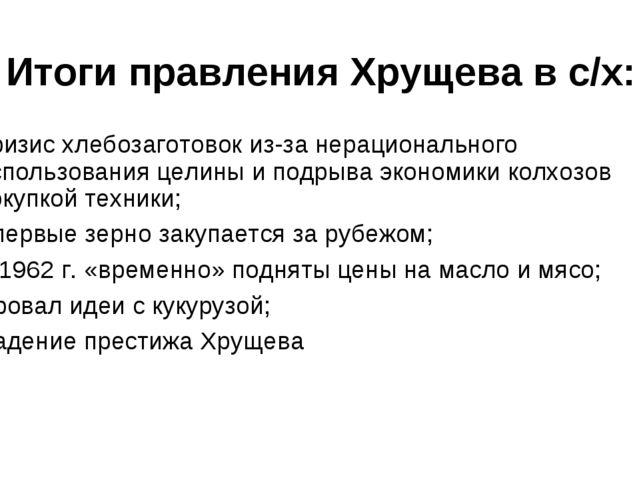 Итоги правления Хрущева в с/х: Кризис хлебозаготовок из-за нерационального ис...