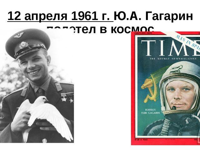 12 апреля 1961 г. Ю.А. Гагарин полетел в космос
