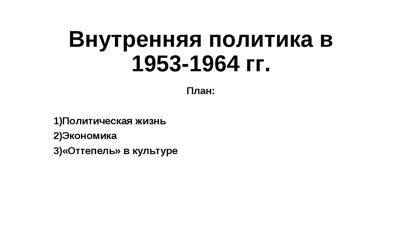 Внутренняя политика в 1953-1964 гг. План: Политическая жизнь Экономика «Оттеп...