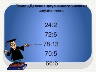 Тема: «Деление двузначного числа на двузначное». 24:2 72:6 78:13 70:5 66:6