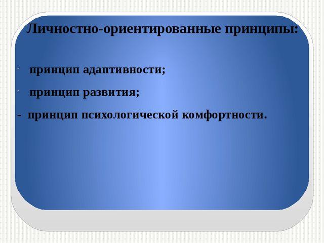 Личностно-ориентированные принципы: принцип адаптивности; принцип развития; -...