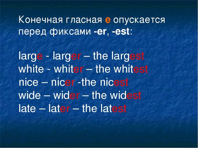 Конечная гласная е опускается перед фиксами -еr, -est: large - larger – the l...