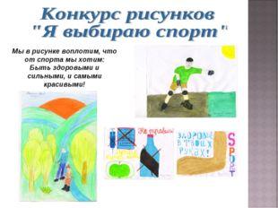 Мы в рисунке воплотим, что от спорта мы хотим: Быть здоровыми и сильными, и с
