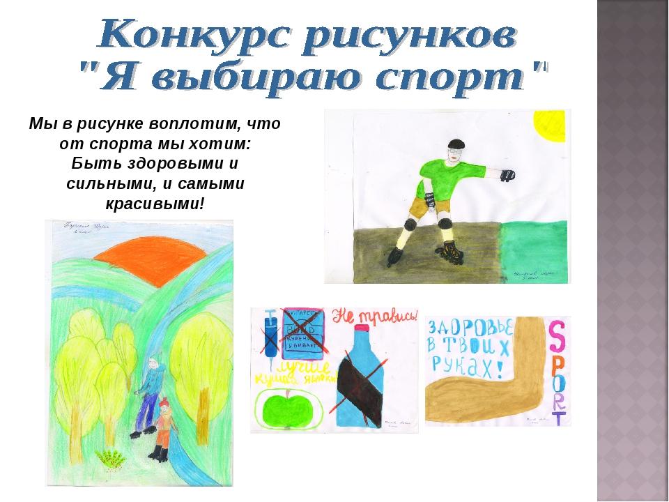 Мы в рисунке воплотим, что от спорта мы хотим: Быть здоровыми и сильными, и с...