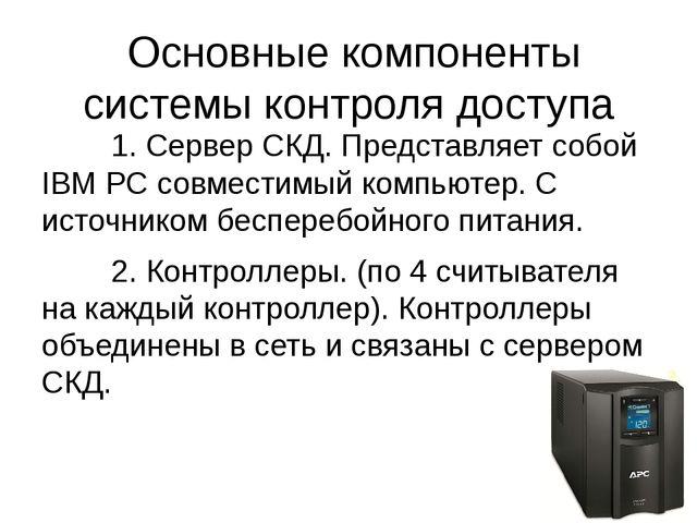 Основные компоненты системы контроля доступа 1. Сервер СКД. Представляет с...