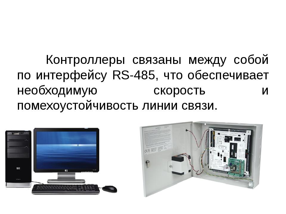 Контроллеры связаны между собой по интерфейсу RS-485, что обеспечивает нео...