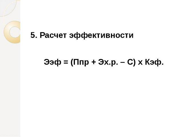 5. Расчет эффективности Ээф = (Ппр + Эх.р. – С) х Кэф.
