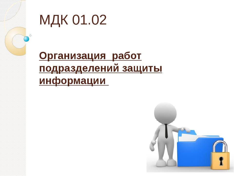 МДК 01.02 Организация работ подразделений защиты информации