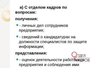 а) С отделом кадров по вопросам: получения: - личных дел сотрудников предпри