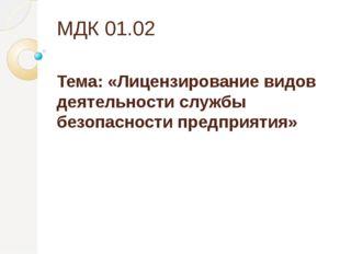 МДК 01.02 Тема: «Лицензирование видов деятельности службы безопасности предпр