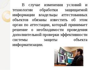 В случае изменения условий и технологии обработки защищаемой информации вла