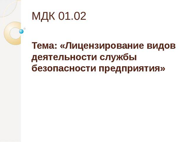 МДК 01.02 Тема: «Лицензирование видов деятельности службы безопасности предпр...