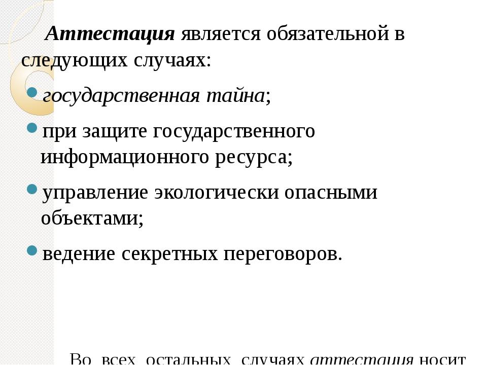 Аттестацияявляется обязательной в следующих случаях: государственная тайна;...