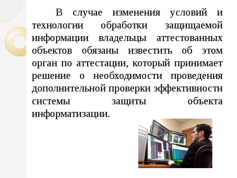 В случае изменения условий и технологии обработки защищаемой информации вла...