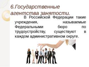6.Государственные агентства занятости. В Российской Федерации такие учрежде