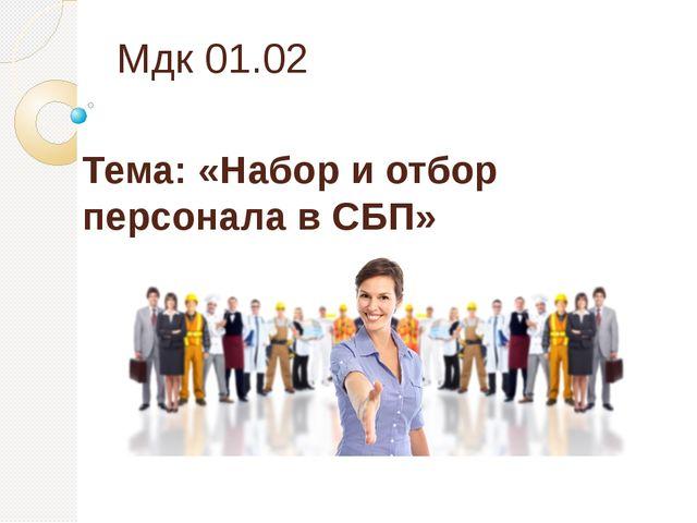 Мдк 01.02 Тема: «Набор и отбор персонала в СБП»