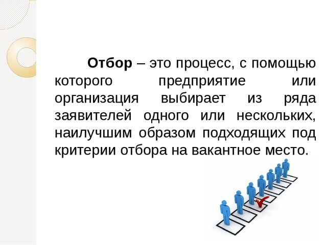Отбор – это процесс, с помощью которого предприятие или организация выбира...
