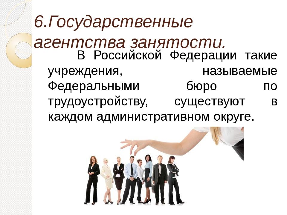 6.Государственные агентства занятости. В Российской Федерации такие учрежде...