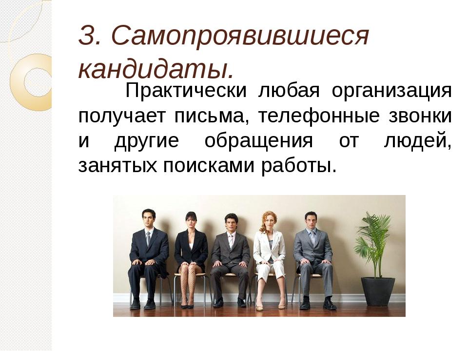 З. Самопроявившиеся кандидаты. Практически любая организация получает письм...