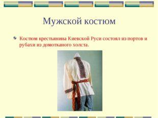 Мужской костюм Костюм крестьянина Киевской Руси состоял из портов и рубахи из