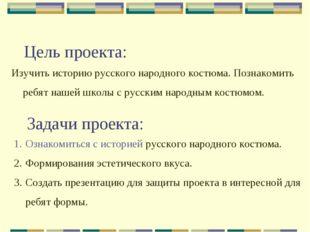 Цель проекта: Изучить историю русского народного костюма. Познакомить ребят н