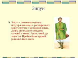 Зипун Зипун – распашная одежда полуприлегающего, расширенного книзу силуэта с
