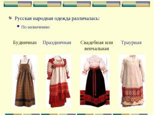 Русская народная одежда различалась: По назначению Праздничная Будничная Свад